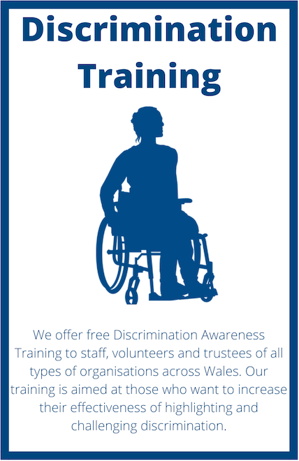 Project Title: Discrimination Training. An image of a person in a wheelchair. Project Information:  Employment of a Resolution and Resilience Project We offer free Discrimination Awareness Training to staff, volunteers and trustees of all types of organisations across Wales. Our training is aimed at those who want to increase their effectiveness of highlighting and challenging discrimination.