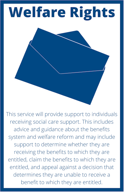 Project Title: Welfare Rights An image of an envelope with the project information: This service will provide support to individuals receiving social care support. This includes advice and guidance about the benefits system and welfare reform and may include support to determine whether they are receiving the benefits to which they are entitled, claim the benefits to which they are entitled, and appeal against a decision that determines they are unable to receive a benefit to which they are entitled.