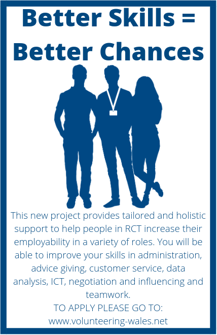 Better Skills = Better Chances. Image of volunteers/staff. This new project provides tailored and holistic support to help people in RCT increase their employability in a variety of roles. You will be able to improve your skills in administration, advice giving, customer service, data analysis, ICT, negotiation and influencing and teamwork. TO APPLY PLEASE GO TO:  www.volunteering-wales.net