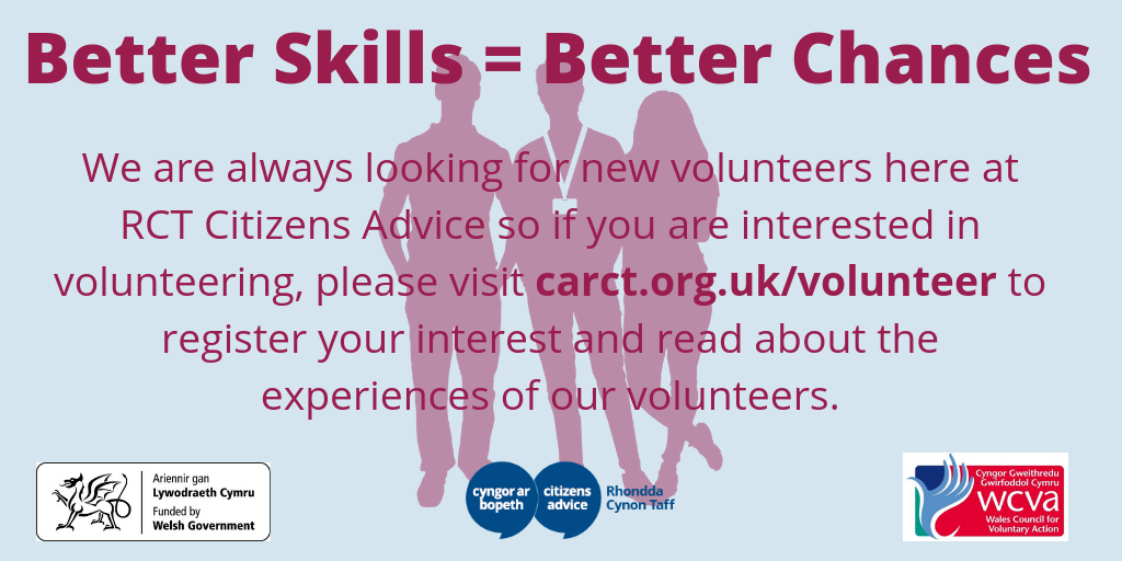 Better Skills = Better Chances - We are always looking for new volunteers here at RCT Citizens Advice so if you are interested in volunteering, please visit carct.org.uk/volunteer to register your interest and read about the experiences of our volunteers.