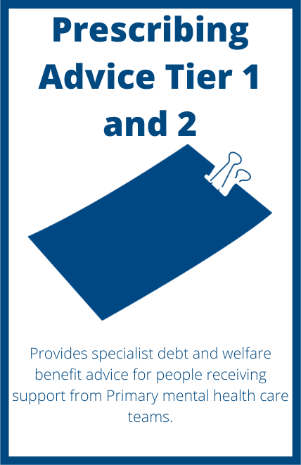 Prescribing Advice Tier 1 and 2 - Provides specialist debt and welfare benefit advice for people receiving support from Primary mental health care teams.