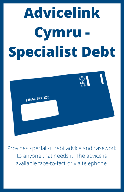 Advicelink Cymru - Specialist Debt - Provides specialist debt advice and casework to anyone that needs it. The advice is available face-to-fact or via telephone.